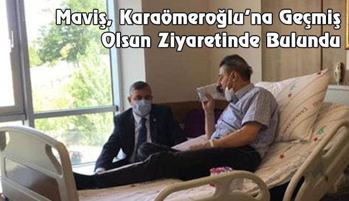 Maviş'ten Karaömeroğlu'na Geçmiş Olsun Ziyareti