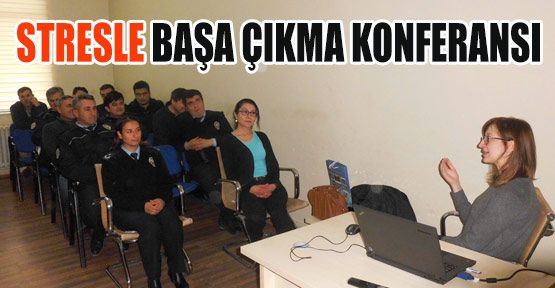 Emniyet Personeline ''STRESLE BAŞA ÇIKMA'' Konferansı
