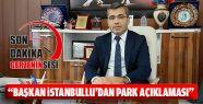 Başkan İstanbullu'dan Park Açıklaması